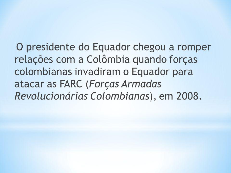 O presidente do Equador chegou a romper relações com a Colômbia quando forças colombianas invadiram o Equador para atacar as FARC (Forças Armadas Revo