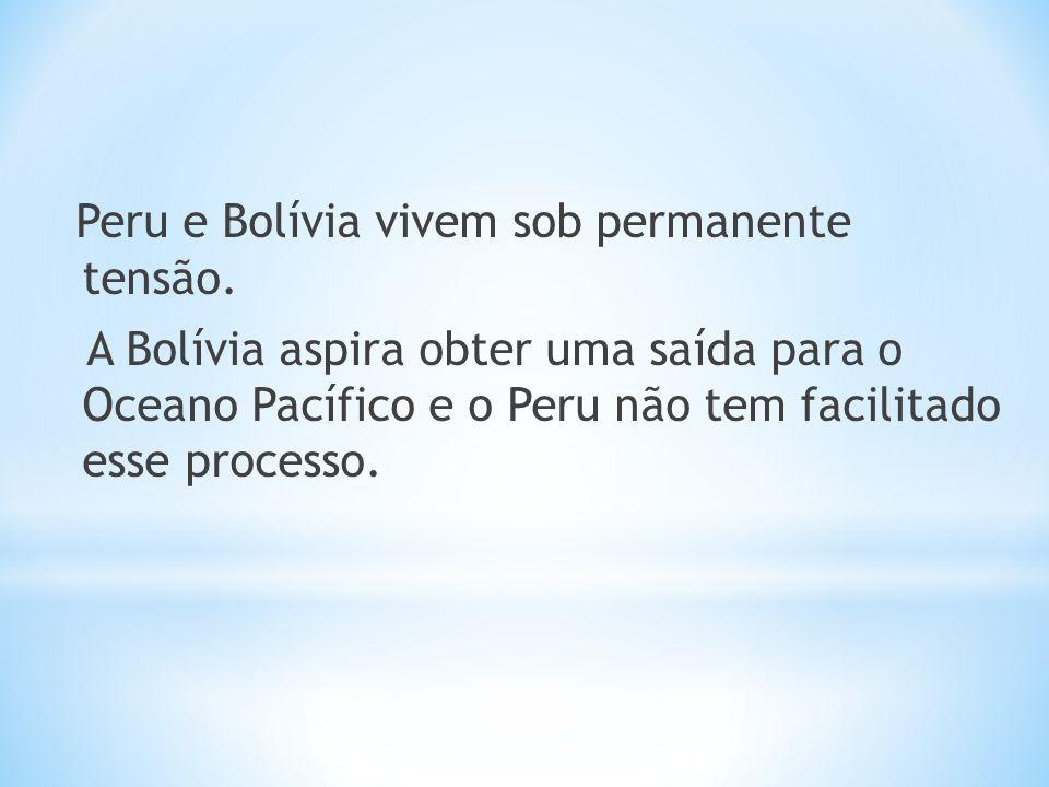 Peru e Bolívia vivem sob permanente tensão. A Bolívia aspira obter uma saída para o Oceano Pacífico e o Peru não tem facilitado esse processo.