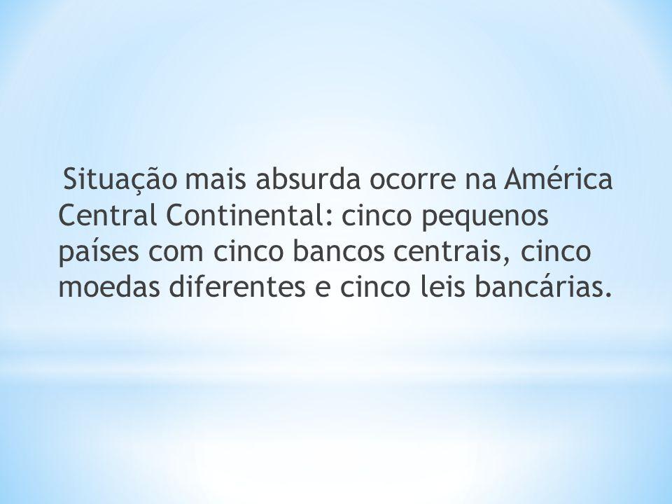 Situação mais absurda ocorre na América Central Continental: cinco pequenos países com cinco bancos centrais, cinco moedas diferentes e cinco leis ban