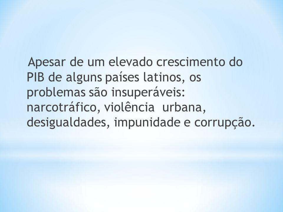 Apesar de um elevado crescimento do PIB de alguns países latinos, os problemas são insuperáveis: narcotráfico, violência urbana, desigualdades, impuni