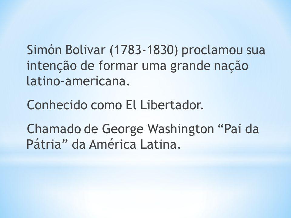Simón Bolivar (1783-1830) proclamou sua intenção de formar uma grande nação latino-americana. Conhecido como El Libertador. Chamado de George Washingt