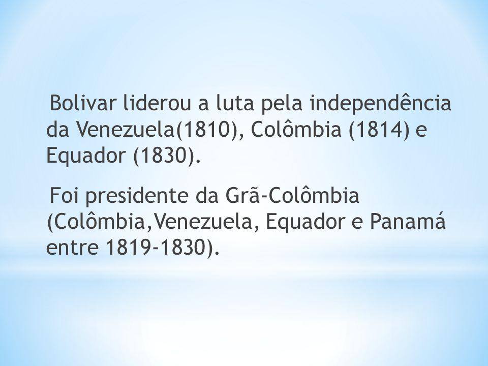Bolivar liderou a luta pela independência da Venezuela(1810), Colômbia (1814) e Equador (1830). Foi presidente da Grã-Colômbia (Colômbia,Venezuela, Eq