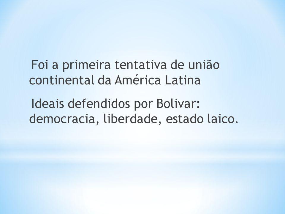 Foi a primeira tentativa de união continental da América Latina Ideais defendidos por Bolivar: democracia, liberdade, estado laico.