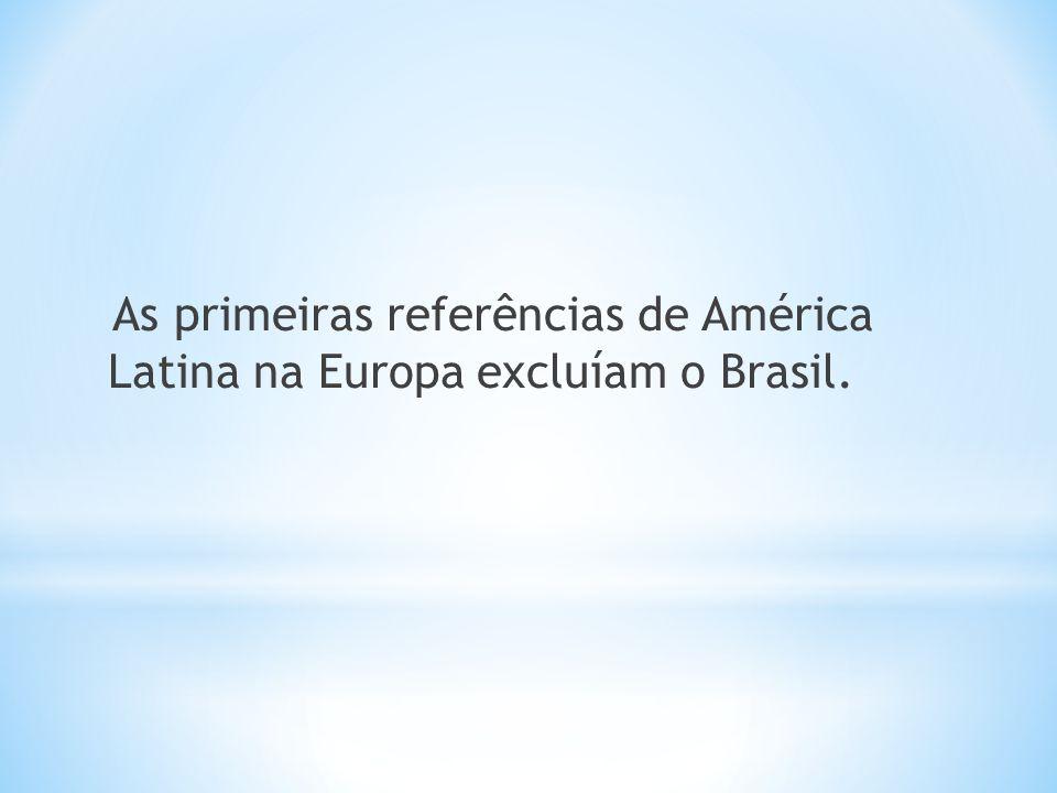 As primeiras referências de América Latina na Europa excluíam o Brasil.