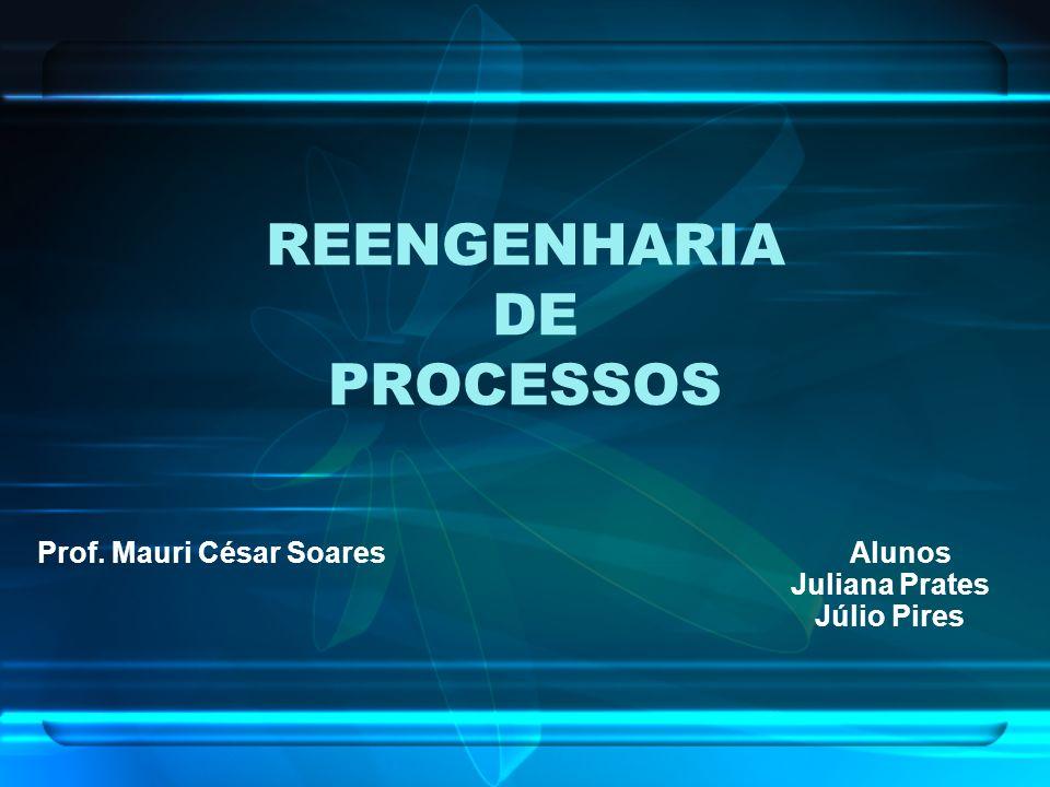 REENGENHARIA DE PROCESSOS Prof. Mauri César Soares Alunos Juliana Prates Júlio Pires