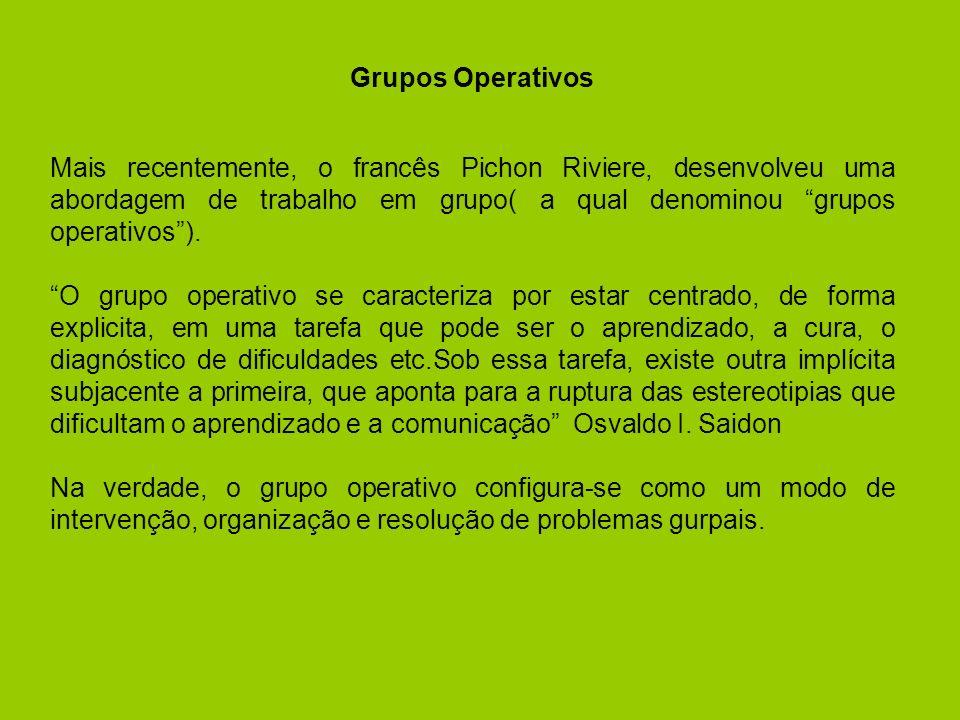Grupos Operativos Mais recentemente, o francês Pichon Riviere, desenvolveu uma abordagem de trabalho em grupo( a qual denominou grupos operativos).