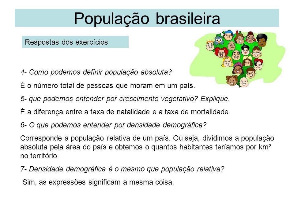 População brasileira Respostas dos exercícios 4- Como podemos definir população absoluta? É o número total de pessoas que moram em um país. 5- que pod