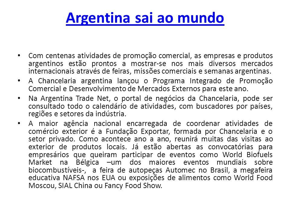 Argentina sai ao mundo Com centenas atividades de promoção comercial, as empresas e produtos argentinos estão prontos a mostrar-se nos mais diversos mercados internacionais através de feiras, missões comerciais e semanas argentinas.