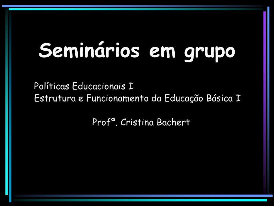 Seminários em grupo Políticas Educacionais I Estrutura e Funcionamento da Educação Básica I Profª. Cristina Bachert