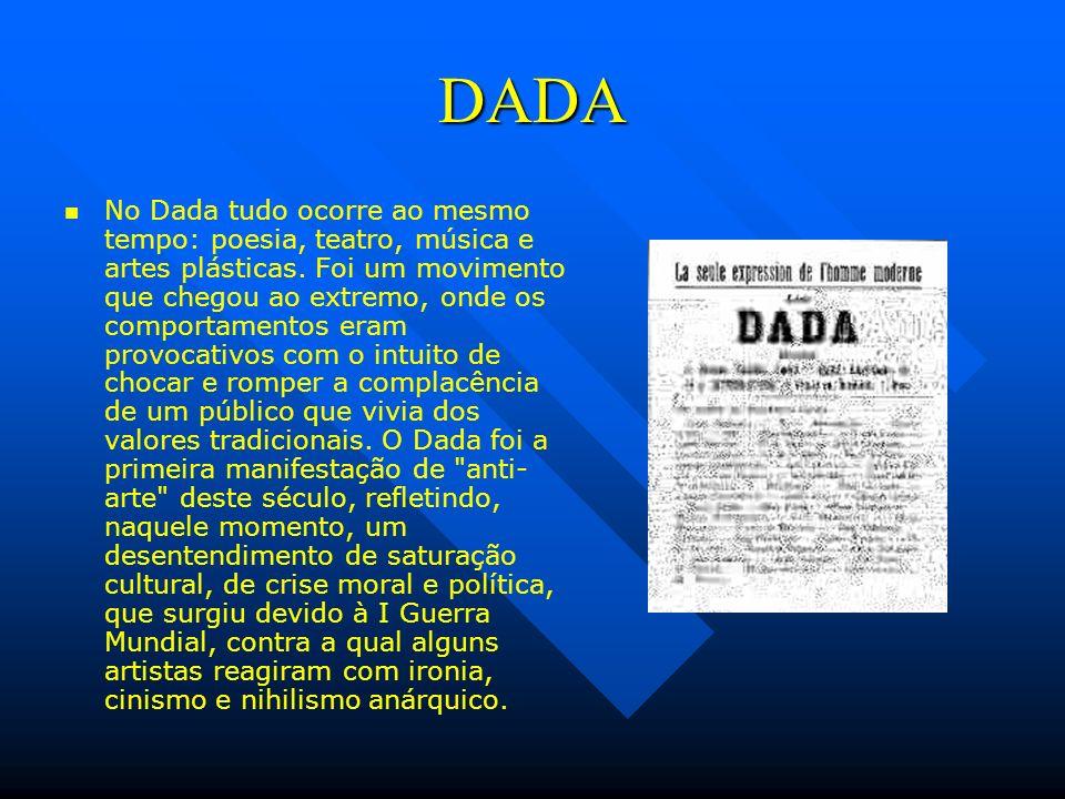 DADA No Dada tudo ocorre ao mesmo tempo: poesia, teatro, música e artes plásticas. Foi um movimento que chegou ao extremo, onde os comportamentos eram