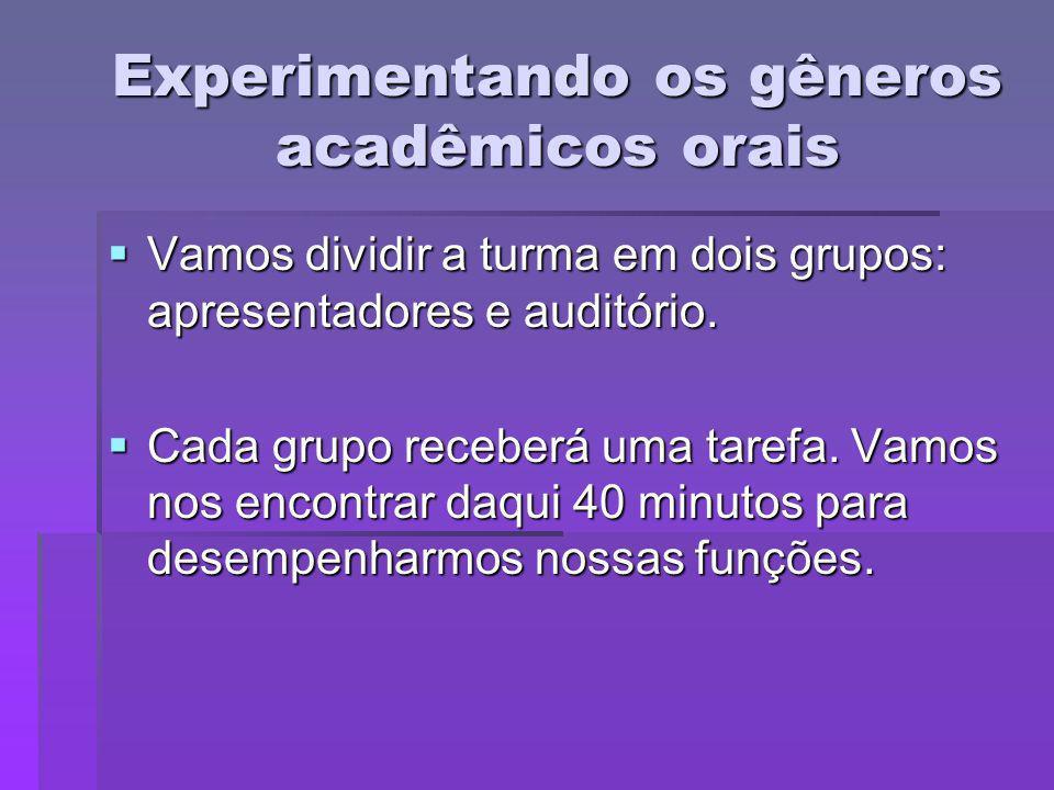 Experimentando os gêneros acadêmicos orais Vamos dividir a turma em dois grupos: apresentadores e auditório. Vamos dividir a turma em dois grupos: apr