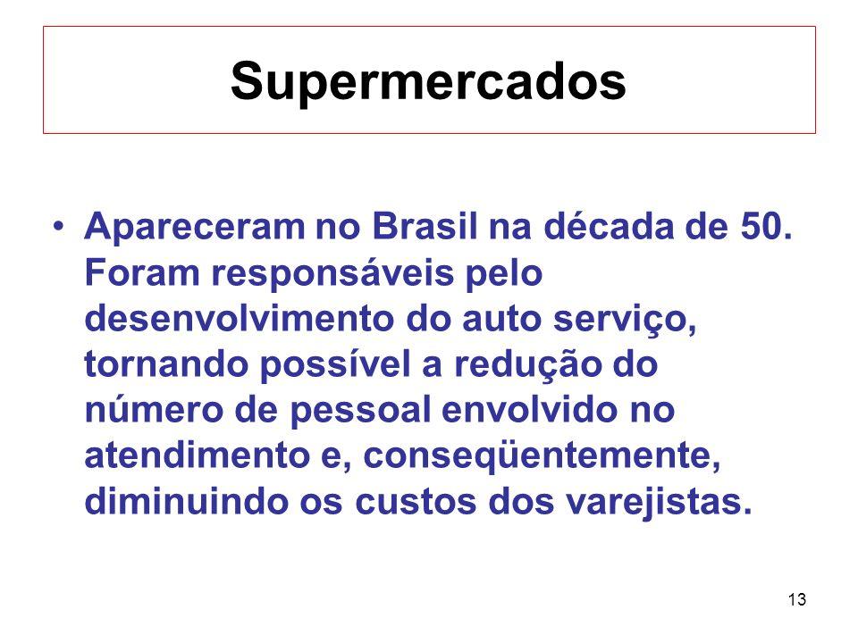 13 Supermercados Apareceram no Brasil na década de 50. Foram responsáveis pelo desenvolvimento do auto serviço, tornando possível a redução do número