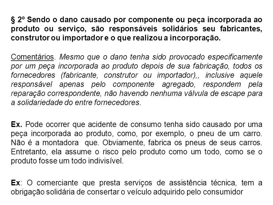 § 2º Sendo o dano causado por componente ou peça incorporada ao produto ou serviço, são responsáveis solidários seu fabricantes, construtor ou importador e o que realizou a incorporação.