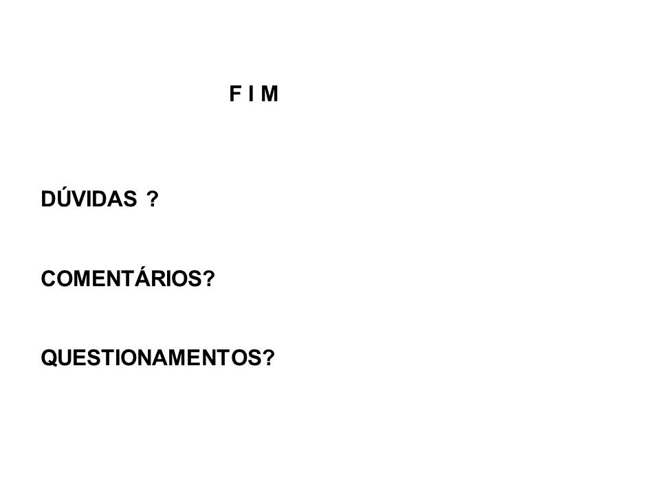 F I M DÚVIDAS COMENTÁRIOS QUESTIONAMENTOS