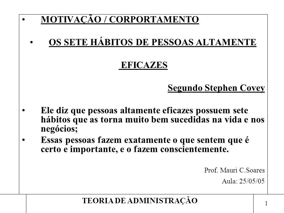 1 TEORIA DE ADMINISTRAÇÃO MOTIVAÇÃO / CORPORTAMENTO OS SETE HÁBITOS DE PESSOAS ALTAMENTE EFICAZES Segundo Stephen Covey Ele diz que pessoas altamente