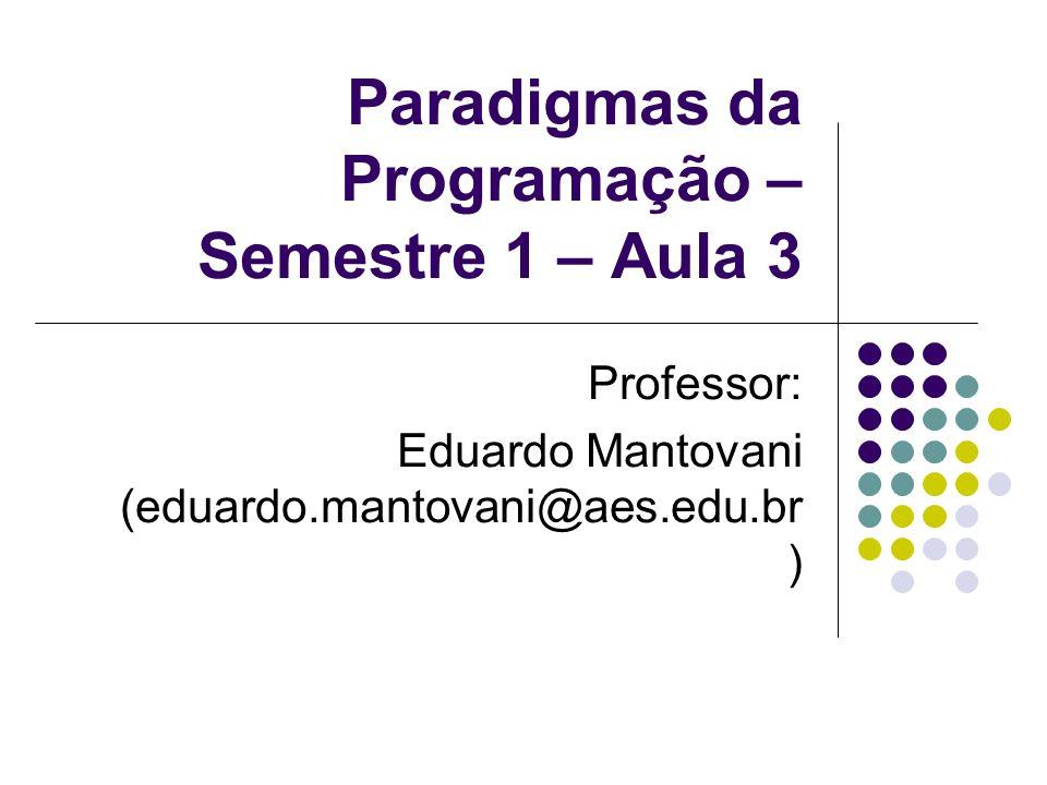 Paradigmas da Programação – Semestre 1 – Aula 3 Professor: Eduardo Mantovani (eduardo.mantovani@aes.edu.br )