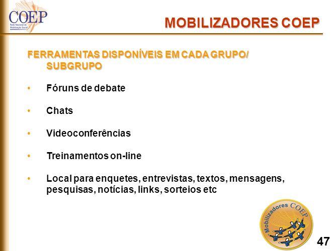 FERRAMENTAS DISPONÍVEIS EM CADA GRUPO/ SUBGRUPO Fóruns de debate Chats Videoconferências Treinamentos on-line Local para enquetes, entrevistas, textos, mensagens, pesquisas, notícias, links, sorteios etc MOBILIZADORES COEP 47