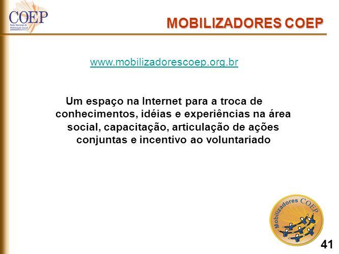 MOBILIZADORES COEP www.mobilizadorescoep.org.br Um espaço na Internet para a troca de conhecimentos, idéias e experiências na área social, capacitação, articulação de ações conjuntas e incentivo ao voluntariado 41