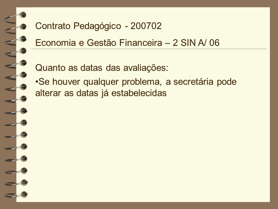Quanto as datas das avaliações: Se houver qualquer problema, a secretária pode alterar as datas já estabelecidas Contrato Pedagógico - 200702 Economia e Gestão Financeira – 2 SIN A/ 06