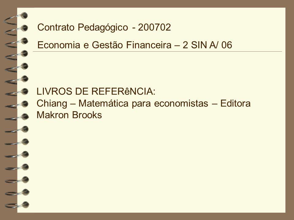 LIVROS DE REFERêNCIA: Chiang – Matemática para economistas – Editora Makron Brooks Contrato Pedagógico - 200702 Economia e Gestão Financeira – 2 SIN A