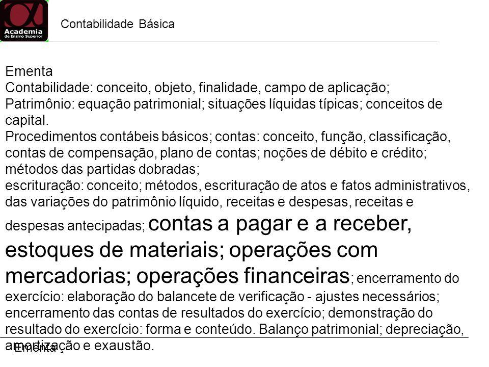 Contabilidade Básica Ementa Contabilidade: conceito, objeto, finalidade, campo de aplicação; Patrimônio: equação patrimonial; situações líquidas típicas; conceitos de capital.