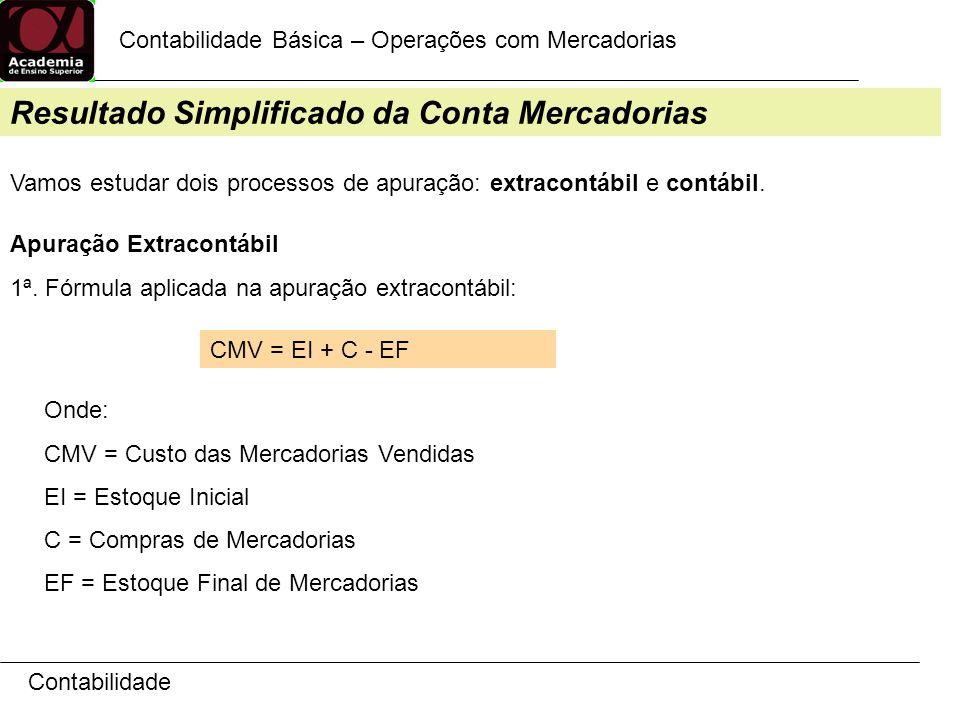 Contabilidade Contabilidade Básica – Operações com Mercadorias Resultado Simplificado da Conta Mercadorias Vamos estudar dois processos de apuração: extracontábil e contábil.
