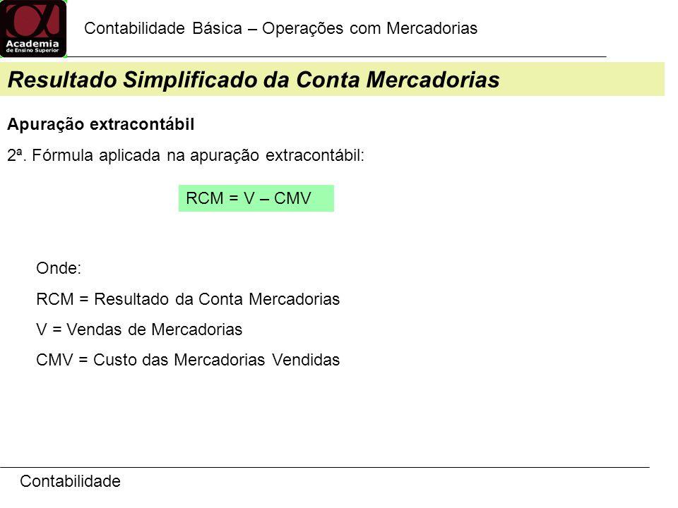 Contabilidade Contabilidade Básica – Operações com Mercadorias Resultado Simplificado da Conta Mercadorias Apuração extracontábil 2ª. Fórmula aplicada