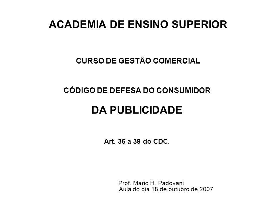 ACADEMIA DE ENSINO SUPERIOR CURSO DE GESTÃO COMERCIAL CÓDIGO DE DEFESA DO CONSUMIDOR DA PUBLICIDADE Art. 36 a 39 do CDC. Prof. Mario H. Padovani Aula