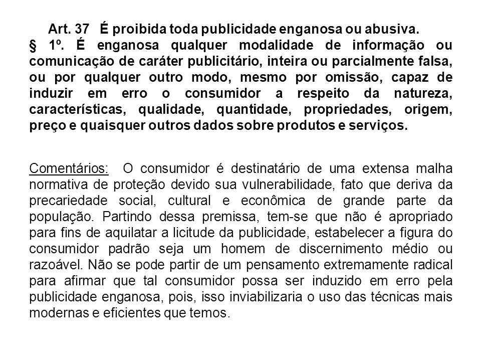 Art. 37 É proibida toda publicidade enganosa ou abusiva. § 1º. É enganosa qualquer modalidade de informação ou comunicação de caráter publicitário, in