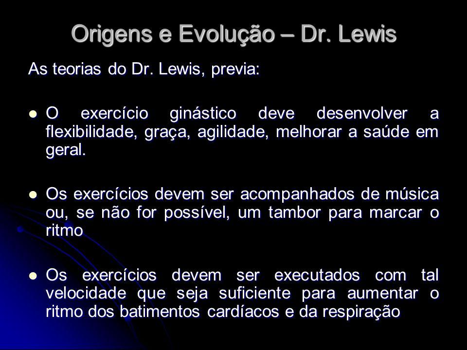 Origens e Evolução – Dr. Lewis As teorias do Dr. Lewis, previa: O exercício ginástico deve desenvolver a flexibilidade, graça, agilidade, melhorar a s