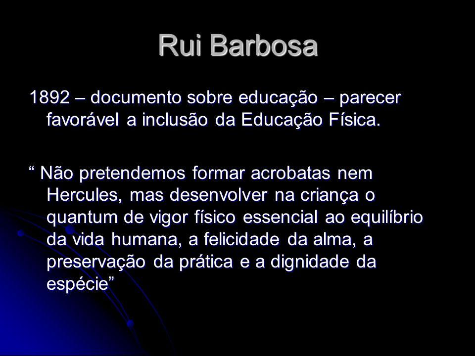 Rui Barbosa 1892 – documento sobre educação – parecer favorável a inclusão da Educação Física. Não pretendemos formar acrobatas nem Hercules, mas dese