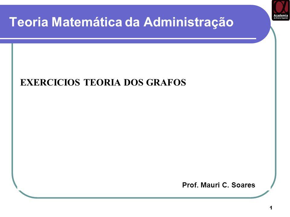 1 Teoria Matemática da Administração EXERCICIOS TEORIA DOS GRAFOS Prof. Mauri C. Soares