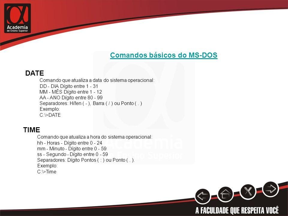 Comandos básicos do MS-DOS DATE Comando que atualiza a data do sistema operacional: DD - DIA Dígito entre 1 - 31 MM - MÊS Dígito entre 1 - 12 AA - ANO Dígito entre 80 - 99 Separadores: Hífen ( - ), Barra ( / ) ou Ponto (.