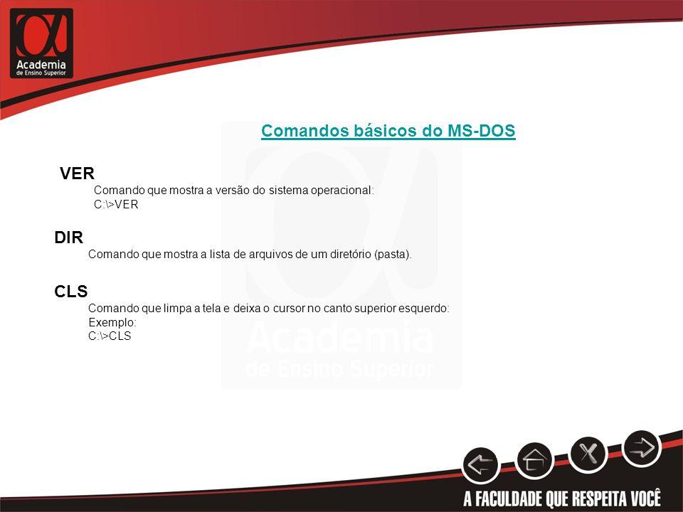 Comandos básicos do MS-DOS VER Comando que mostra a versão do sistema operacional: C:\>VER DIR Comando que mostra a lista de arquivos de um diretório (pasta).