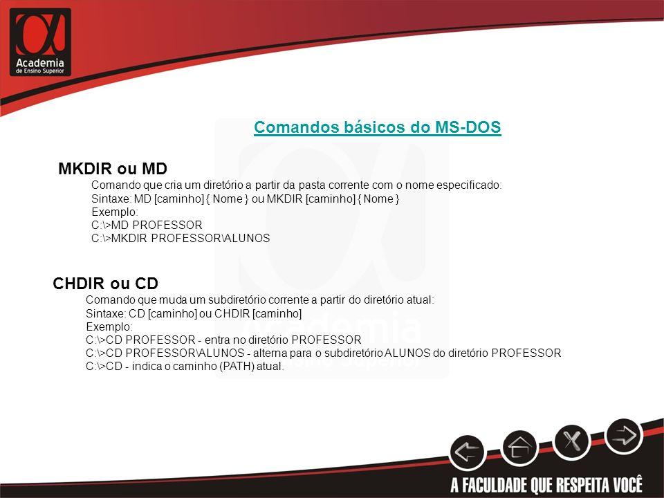 Comandos básicos do MS-DOS MKDIR ou MD Comando que cria um diretório a partir da pasta corrente com o nome especificado: Sintaxe: MD [caminho] { Nome } ou MKDIR [caminho] { Nome } Exemplo: C:\>MD PROFESSOR C:\>MKDIR PROFESSOR\ALUNOS CHDIR ou CD Comando que muda um subdiretório corrente a partir do diretório atual: Sintaxe: CD [caminho] ou CHDIR [caminho] Exemplo: C:\>CD PROFESSOR - entra no diretório PROFESSOR C:\>CD PROFESSOR\ALUNOS - alterna para o subdiretório ALUNOS do diretório PROFESSOR C:\>CD - indica o caminho (PATH) atual.