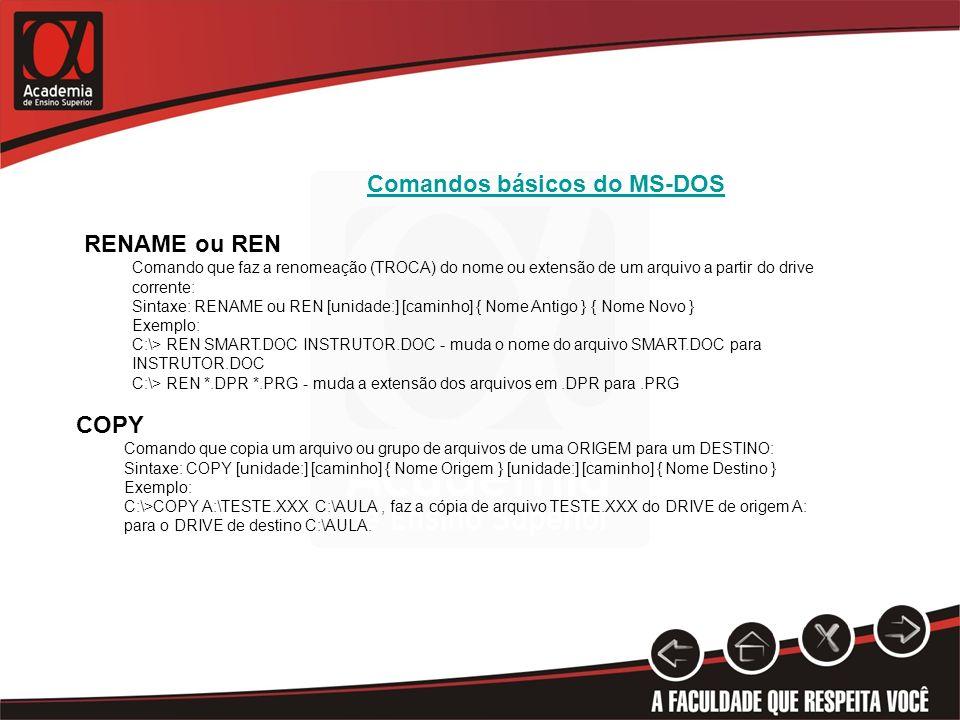 Comandos básicos do MS-DOS RENAME ou REN Comando que faz a renomeação (TROCA) do nome ou extensão de um arquivo a partir do drive corrente: Sintaxe: RENAME ou REN [unidade:] [caminho] { Nome Antigo } { Nome Novo } Exemplo: C:\> REN SMART.DOC INSTRUTOR.DOC - muda o nome do arquivo SMART.DOC para INSTRUTOR.DOC C:\> REN *.DPR *.PRG - muda a extensão dos arquivos em.DPR para.PRG COPY Comando que copia um arquivo ou grupo de arquivos de uma ORIGEM para um DESTINO: Sintaxe: COPY [unidade:] [caminho] { Nome Origem } [unidade:] [caminho] { Nome Destino } Exemplo: C:\>COPY A:\TESTE.XXX C:\AULA, faz a cópia de arquivo TESTE.XXX do DRIVE de origem A: para o DRIVE de destino C:\AULA.