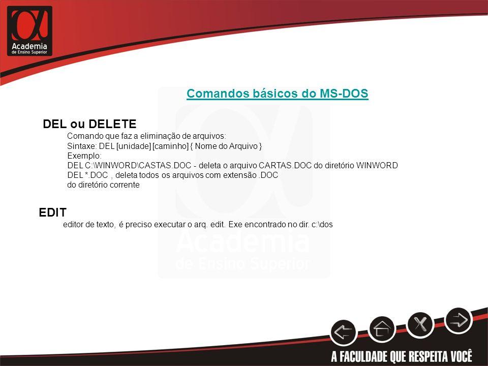 Comandos básicos do MS-DOS DEL ou DELETE Comando que faz a eliminação de arquivos: Sintaxe: DEL [unidade] [caminho] { Nome do Arquivo } Exemplo: DEL C:\WINWORD\CASTAS.DOC - deleta o arquivo CARTAS.DOC do diretório WINWORD DEL *.DOC, deleta todos os arquivos com extensão.DOC do diretório corrente EDIT editor de texto, é preciso executar o arq.