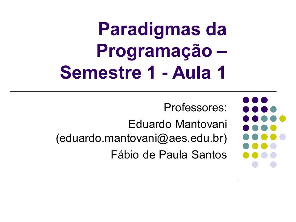 Paradigmas da Programação – Semestre 1 - Aula 1 Professores: Eduardo Mantovani (eduardo.mantovani@aes.edu.br) Fábio de Paula Santos