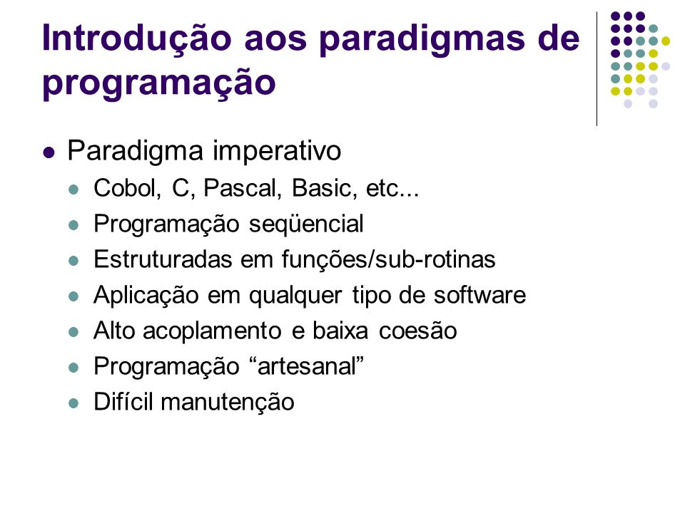Paradigma imperativo Cobol, C, Pascal, Basic, etc... Programação seqüencial Estruturadas em funções/sub-rotinas Aplicação em qualquer tipo de software