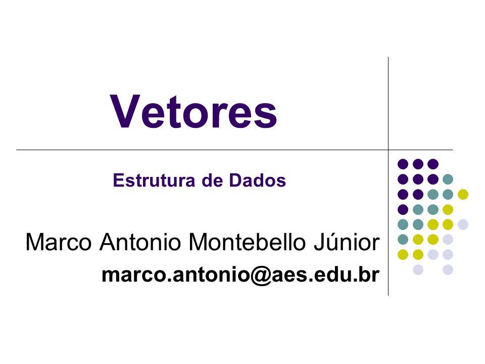 Vetores Marco Antonio Montebello Júnior marco.antonio@aes.edu.br Estrutura de Dados