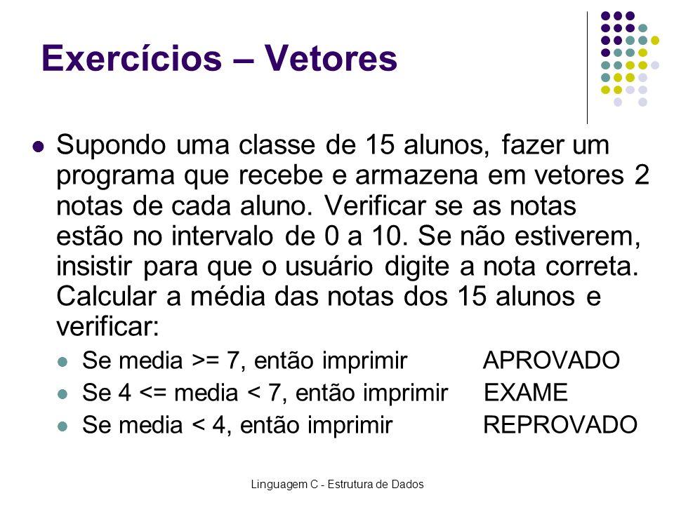 Linguagem C - Estrutura de Dados Exercícios – Vetores Supondo uma classe de 15 alunos, fazer um programa que recebe e armazena em vetores 2 notas de c