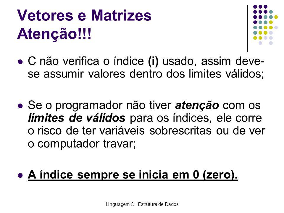Linguagem C - Estrutura de Dados Vetores e Matrizes Atenção!!! C não verifica o índice (i) usado, assim deve- se assumir valores dentro dos limites vá