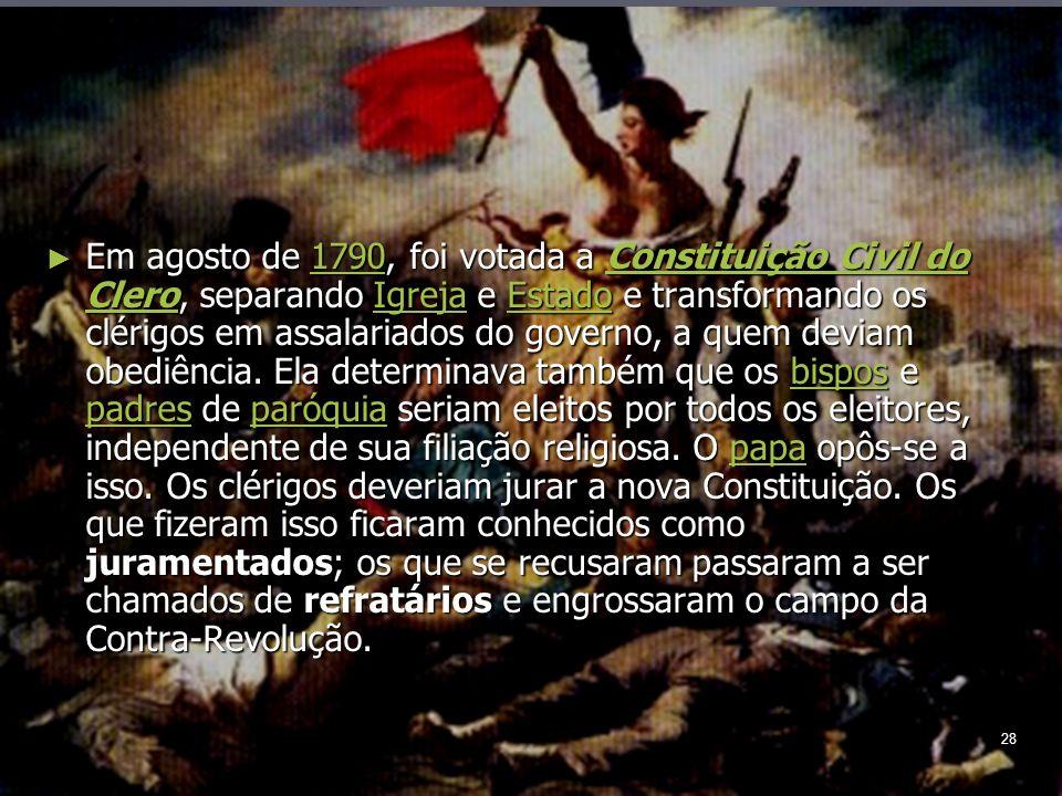 28 Em agosto de 1790, foi votada a Constituição Civil do Clero, separando Igreja e Estado e transformando os clérigos em assalariados do governo, a quem deviam obediência.