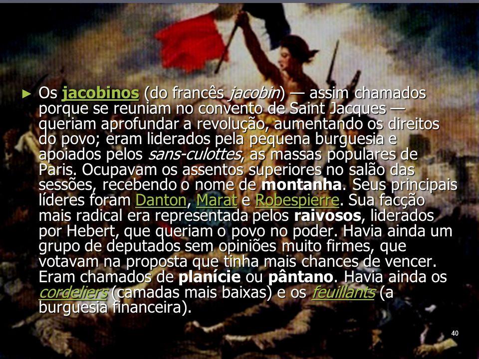 40 Os jacobinos (do francês jacobin) assim chamados porque se reuniam no convento de Saint Jacques queriam aprofundar a revolução, aumentando os direitos do povo; eram liderados pela pequena burguesia e apoiados pelos sans-culottes, as massas populares de Paris.
