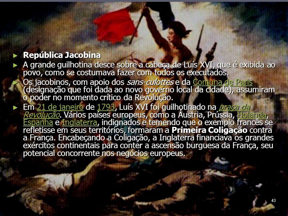 43 República Jacobina República Jacobina A grande guilhotina desce sobre a cabeça de Luís XVI, que é exibida ao povo, como se costumava fazer com todos os executados.