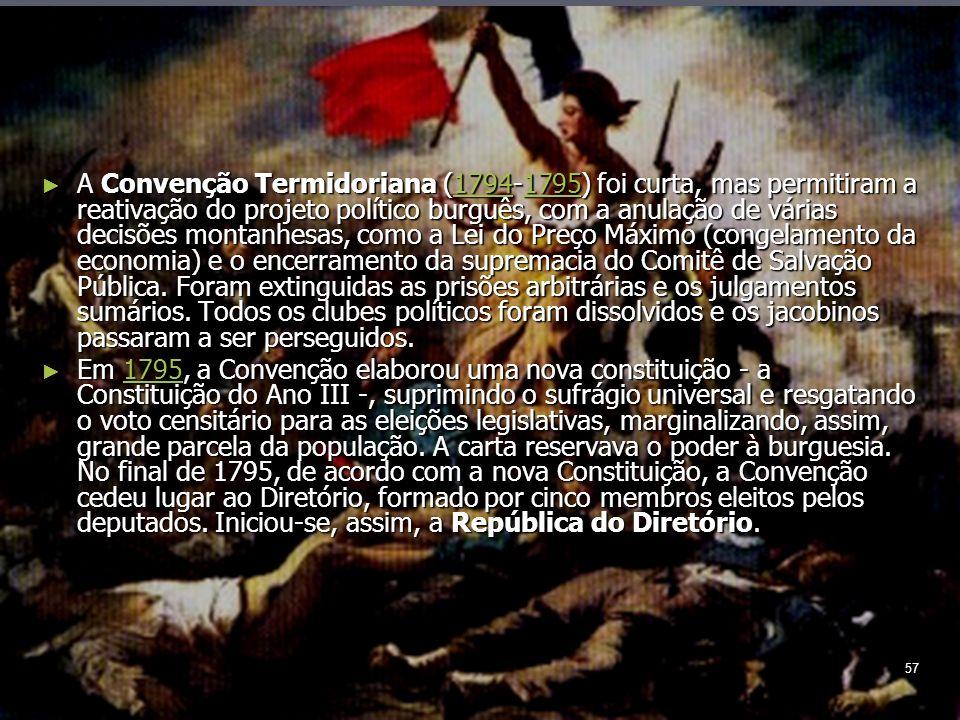 57 A Convenção Termidoriana (1794-1795) foi curta, mas permitiram a reativação do projeto político burguês, com a anulação de várias decisões montanhesas, como a Lei do Preço Máximo (congelamento da economia) e o encerramento da supremacia do Comitê de Salvação Pública.