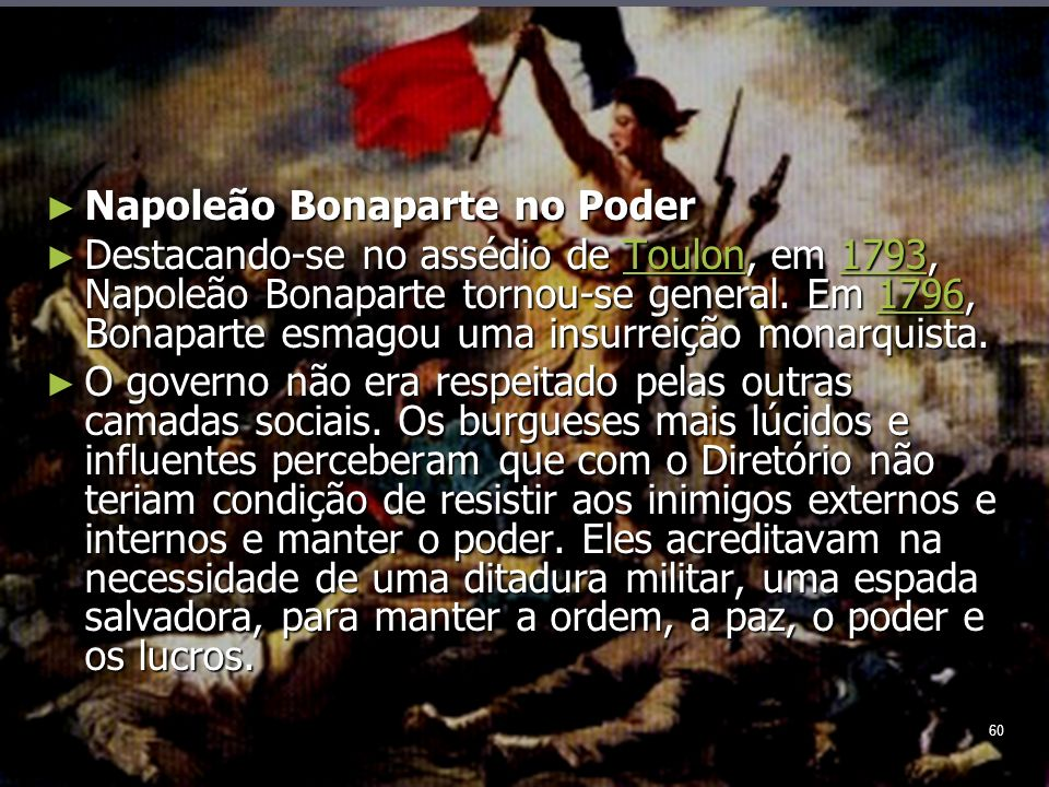 60 Napoleão Bonaparte no Poder Napoleão Bonaparte no Poder Destacando-se no assédio de Toulon, em 1793, Napoleão Bonaparte tornou-se general.