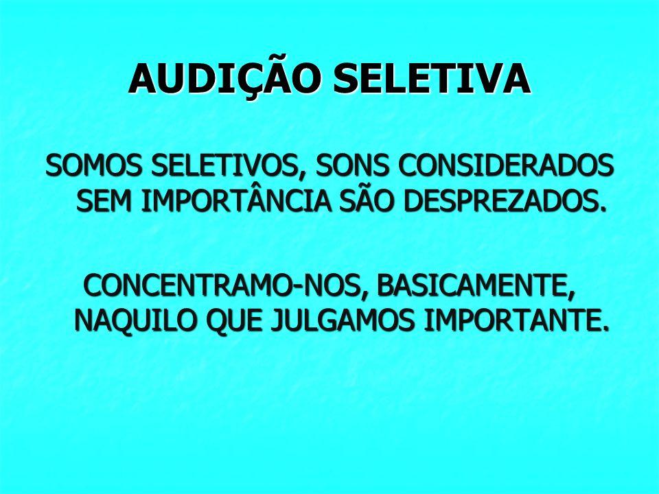 AUDIÇÃO SELETIVA SOMOS SELETIVOS, SONS CONSIDERADOS SEM IMPORTÂNCIA SÃO DESPREZADOS. CONCENTRAMO-NOS, BASICAMENTE, NAQUILO QUE JULGAMOS IMPORTANTE.