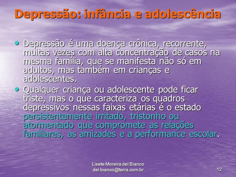 Lisete Moreira del Bianco del.bianco@terra.com.br12 Depressão: infância e adolescência Depressão é uma doença crônica, recorrente, muitas vezes com alta concentração de casos na mesma família, que se manifesta não só em adultos, mas também em crianças e adolescentes.