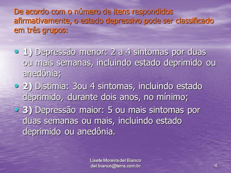 Lisete Moreira del Bianco del.bianco@terra.com.br4 De acordo com o número de itens respondidos afirmativamente, o estado depressivo pode ser classificado em três grupos: 1) Depressão menor: 2 a 4 sintomas por duas ou mais semanas, incluindo estado deprimido ou anedônia; 1) Depressão menor: 2 a 4 sintomas por duas ou mais semanas, incluindo estado deprimido ou anedônia; 2) Distimia: 3ou 4 sintomas, incluindo estado deprimido, durante dois anos, no mínimo; 2) Distimia: 3ou 4 sintomas, incluindo estado deprimido, durante dois anos, no mínimo; 3) Depressão maior: 5 ou mais sintomas por duas semanas ou mais, incluindo estado deprimido ou anedônia.